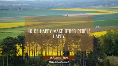 To be happy make other people happy.