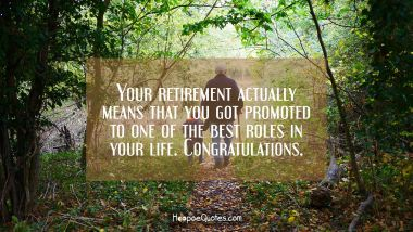 Your retirement actually means that you got promoted to one of the best roles in your life. Congratulations. Retirement Quotes