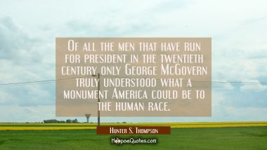 Of all the men that have run for president in the twentieth century only George McGovern truly unde