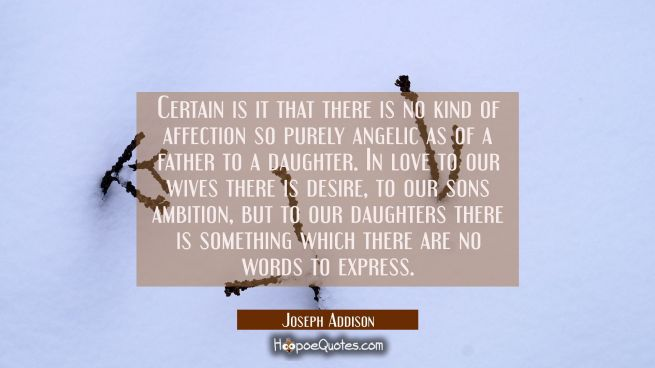 Certain is it that there is no kind of affection so purely angelic as of a father to a daughter. In