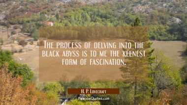 The process of delving into the black abyss is to me the keenest form of fascination.