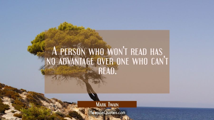 A person who won't read has no advantage over one who can't read. Mark Twain Quotes