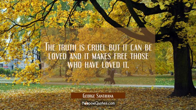 The truth is cruel but it can be loved and it makes free those who have loved it.