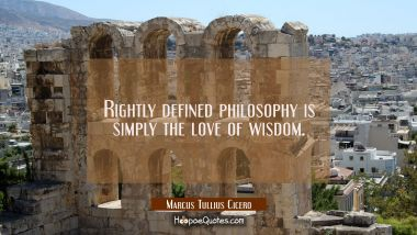 Rightly defined philosophy is simply the love of wisdom.