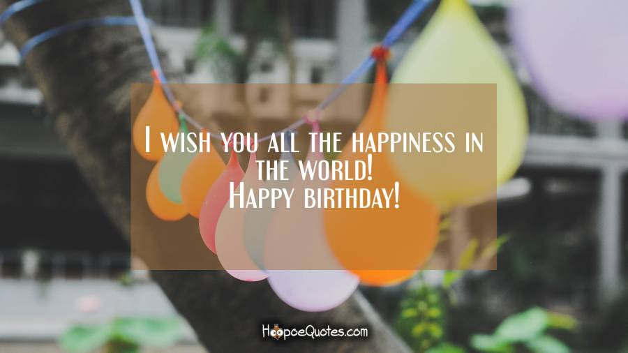 I wish you all the happiness in the world! Happy birthday! Birthday Quotes
