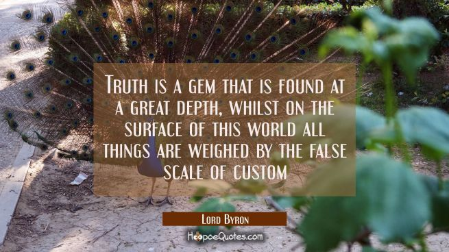 Truth is a gem that is found at a great depth, whilst on the surface of this world all things are w
