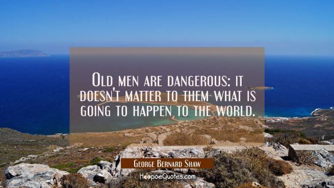 Old men are dangerous: it doesn't matter to them what is going to happen to the world.