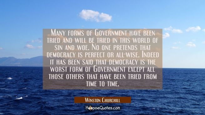 Many forms of Government have been tried and will be tried in this world of sin and woe. No one pre