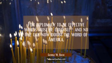 For diplomacy to be effective words must be credible - and no one can now doubt the word of America