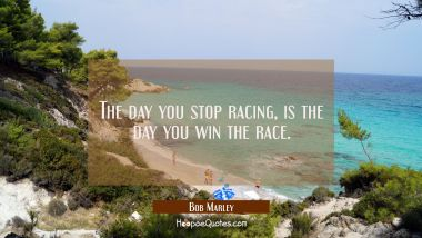 The day you stop racing, is the day you win the race.