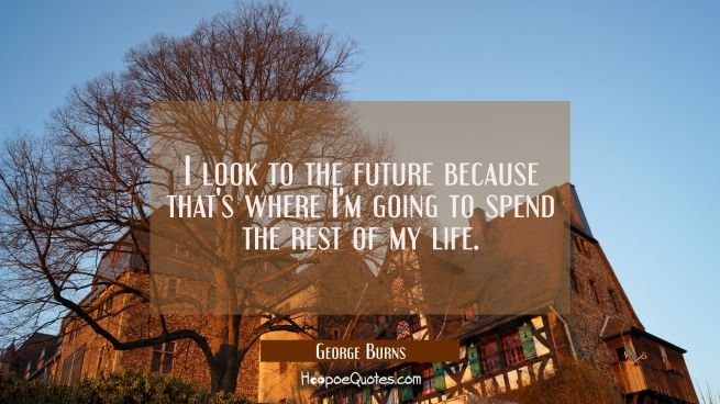 I look to the future because that's where I'm going to spend the rest of my life.