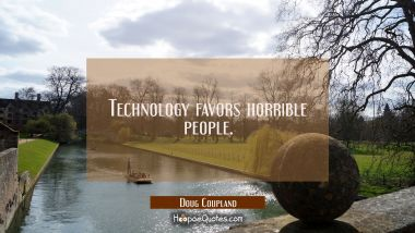 Technology favors horrible people. Doug Coupland Quotes