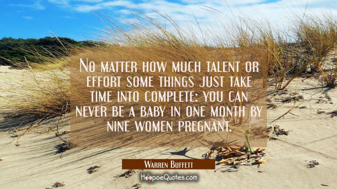 No matter how much talent or effort some things just take time into complete: you can never be a ba