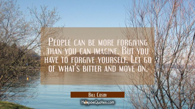 People can be more forgiving than you can imagine. But you have to forgive yourself. Let go of what