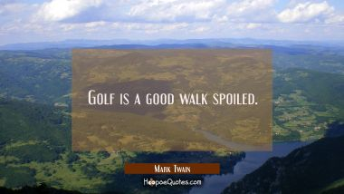 Golf is a good walk spoiled. Mark Twain Quotes