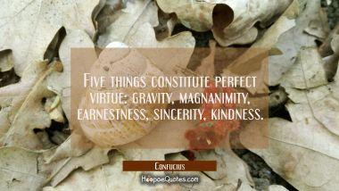 Five things constitute perfect virtue: gravity magnanimity earnestness sincerity kindness Confucius Quotes