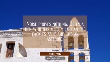 Noise proves nothing. Often a hen who has merely laid an egg cackles as if she laid an asteroid. Mark Twain Quotes