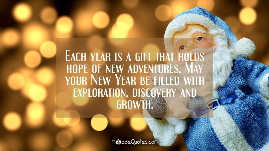 Each year is a gift that holds hope of new adventures. May your New Year be filled with exploration, discovery and growth. New Year Quotes