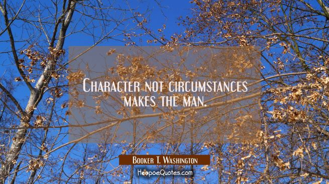 Character not circumstances makes the man.