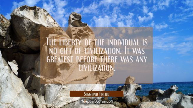 The liberty of the individual is no gift of civilization. It was greatest before there was any civi
