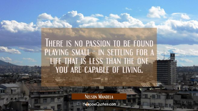There is no passion to be found playing small - in settling for a life that is less than the one yo