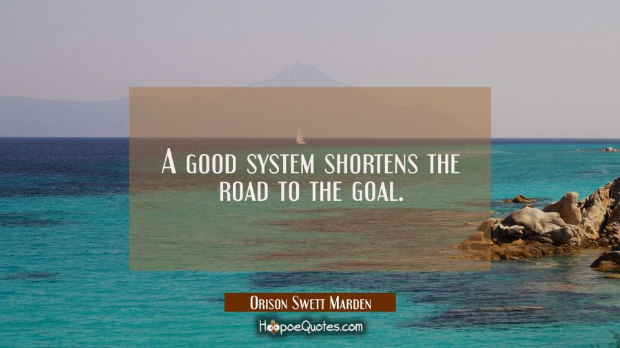 A good system shortens the road to the goal. Orison Swett Marden Quotes