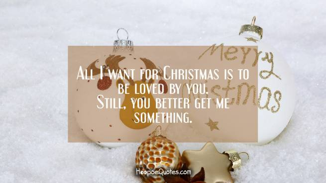 All I want for Christmas is to be loved by you. Still, you better get me something.