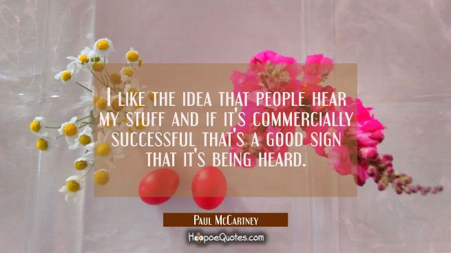 I like the idea that people hear my stuff and if it's commercially successful that's a good sign th
