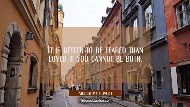 It is better to be feared than loved if you cannot be both.