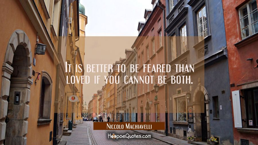 It is better to be feared than loved if you cannot be both. Niccolo Machiavelli Quotes