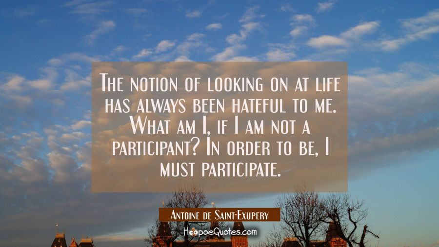 The notion of looking on at life has always been hateful to me. What am I if I am not a participant Antoine de Saint-Exupery Quotes