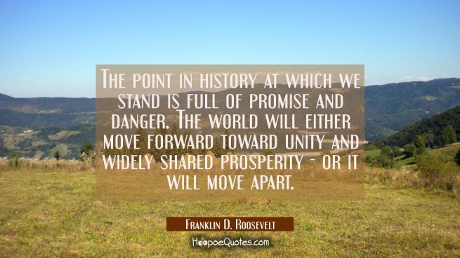 The point in history at which we stand is full of promise and danger. The world will either move fo