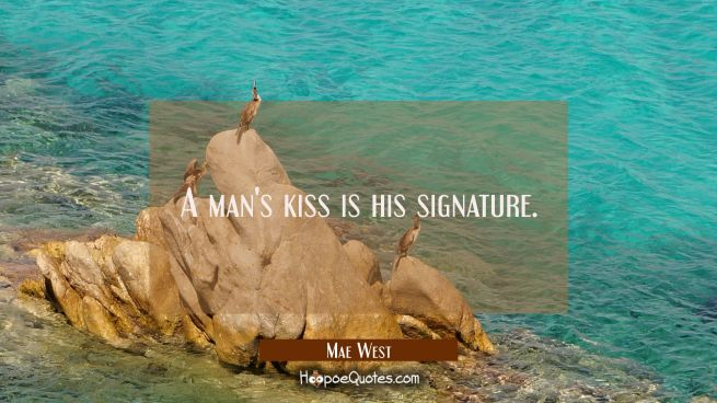 A man's kiss is his signature.