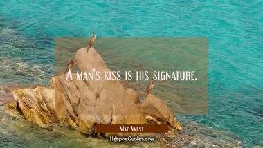A man's kiss is his signature. Mae West Quotes