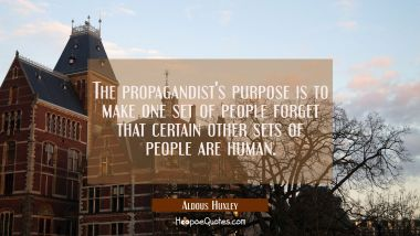 The propagandist's purpose is to make one set of people forget that certain other sets of people ar