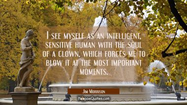 I see myself as an intelligent sensitive human with the soul of a clown which forces me to blow it