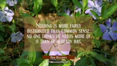 Nothing is more fairly distributed than common sense: no one thinks he needs more of it than he alr