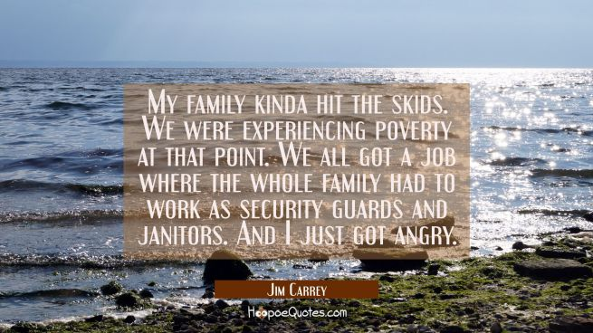 My family kinda hit the skids. We were experiencing poverty at that point. We all got a job where t