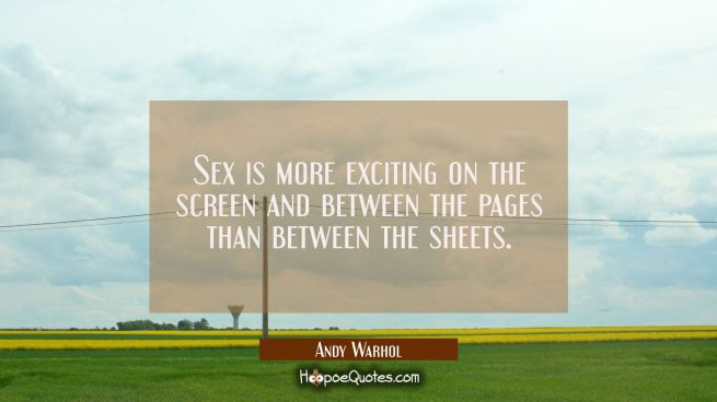 Sex is more exciting on the screen and between the pages than between the sheets.