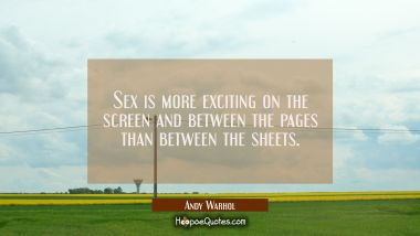 Sex is more exciting on the screen and between the pages than between the sheets. Andy Warhol Quotes