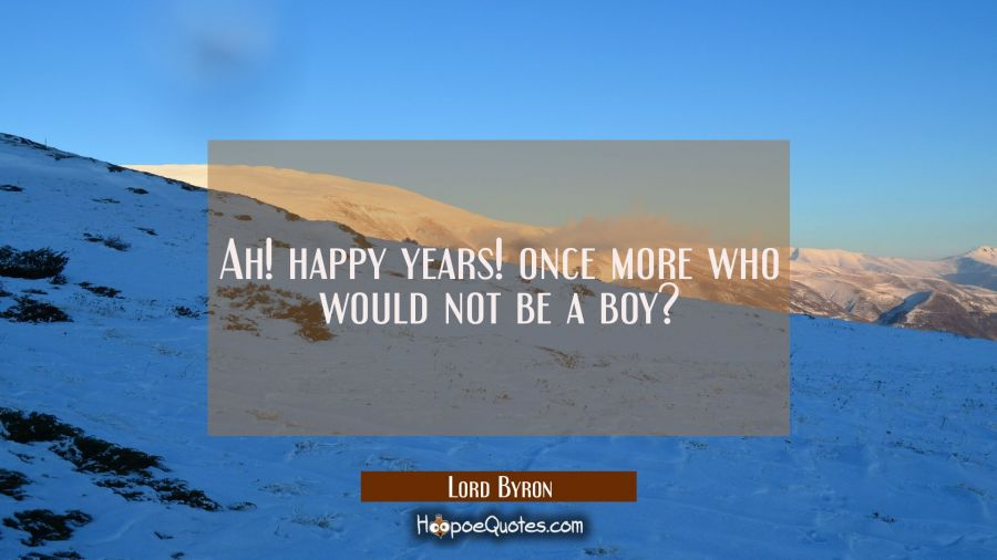 Ah! happy years! once more who would not be a boy? Lord Byron Quotes