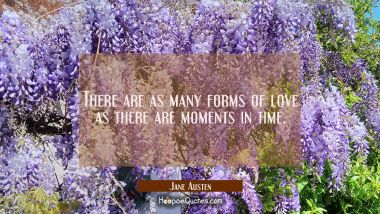 There are as many forms of love as there are moments in time.
