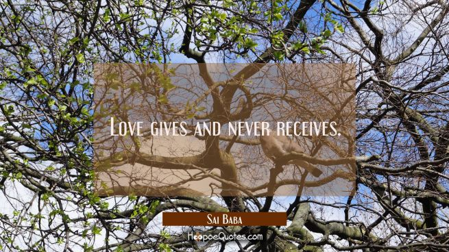 Love gives and never receives.
