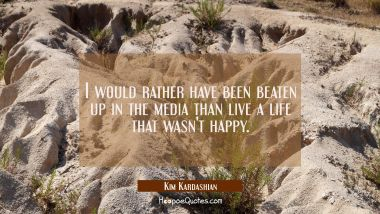I would rather have been beaten up in the media than live a life that wasn't happy.