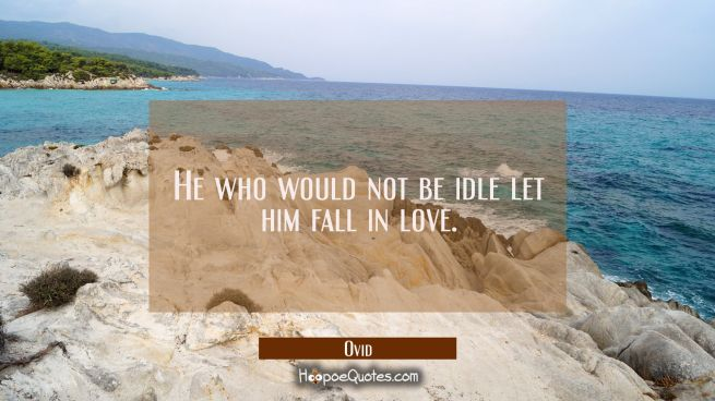 He who would not be idle let him fall in love.