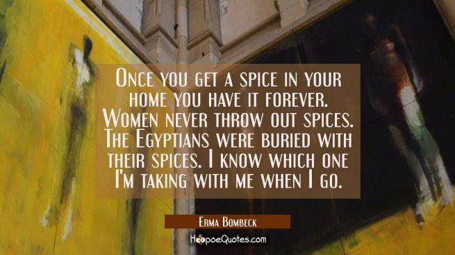 Once you get a spice in your home you have it forever. Women never throw out spices. The Egyptians