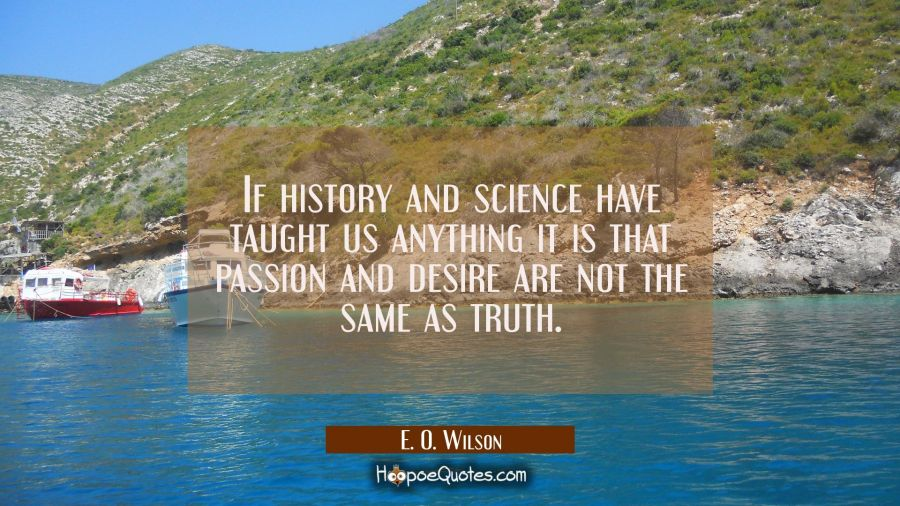If history and science have taught us anything it is that passion and desire are not the same as tr E. O. Wilson Quotes
