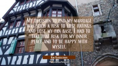 My decision to end my marriage was such a risk to lose ratings and lose my fan base. I had to take