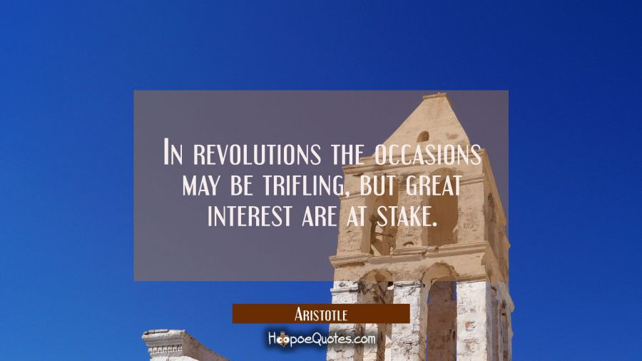 In revolutions the occasions may be trifling but great interest are at stake. Aristotle Quotes