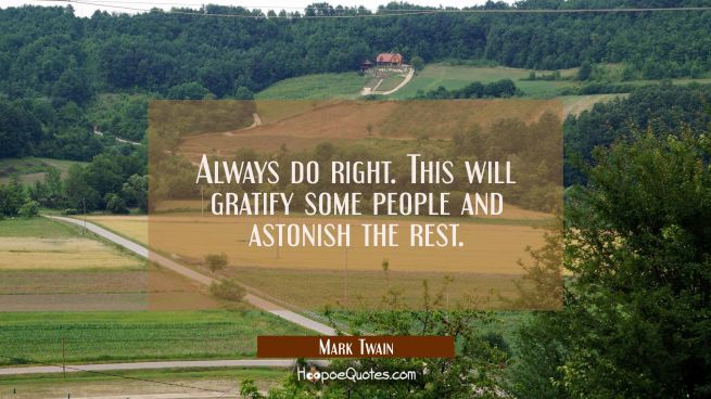 Always do right. This will gratify some people and astonish the rest.
